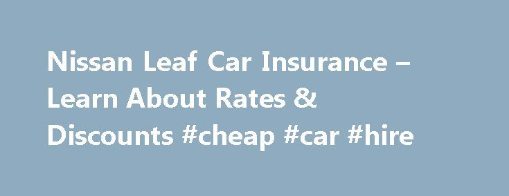 Nissan Leaf Car Insurance – Learn About Rates & Discounts #cheap #car #hire http://car.remmont.com/nissan-leaf-car-insurance-learn-about-rates-discounts-cheap-car-hire/  #leaf car # Nissan Leaf Car Insurance You've got questions about insuring a Nissan Leaf. We've got answers. Here's some information you may need about Nissan Leaf car insurance rates, safety features that could save you money, discounts that help your bottom line, and coverage that gives you peace of mind. How much does…