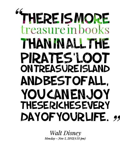 There is more treasure in books than in all the pirates' loot on Treasure Island and best of all, you can enjoy these riches every day of your life.