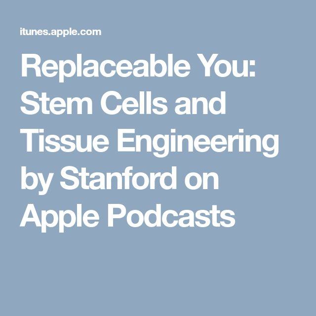 Replaceable You: Stem Cells and Tissue Engineering by Stanford on Apple Podcasts