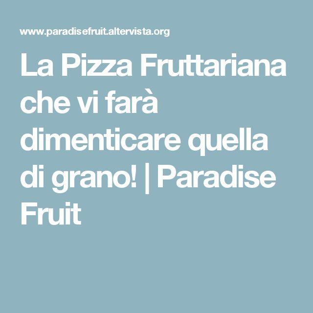 La Pizza Fruttariana che vi farà dimenticare quella di grano! | Paradise Fruit