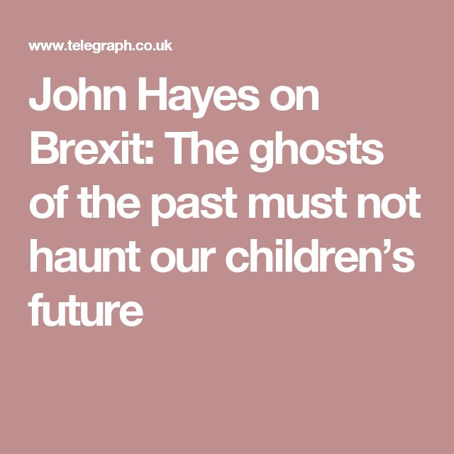 John Hayes on Brexit: The ghosts of the past must not haunt our children's future