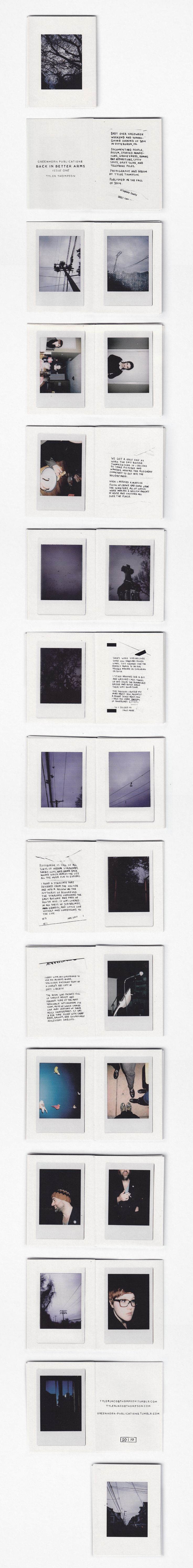 'Back In Better Arms' is a Polaroid zine by Tyler Thompson. This issue collects images shot during Halloween and Thanksgiving evening of 2014 from various places in Pittsburgh, PA.  28 pages | 21 photos | Full Color  Single sheet newsprint cut and folded 28 times. Housed in a ziplock bag.  Limited to an edition of 10 copies