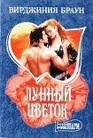 Лунный цветок. Начните читать книги Браун Вирджиния в электронной онлайн библиотеке booksonline.com.ua. Читайте любимые книги с мобильного или ПК бесплатно и без регистрации.