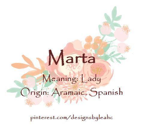 Baby Girl Name: Marta. Meaning: Lady. Origin: Aramaic, Spanish.