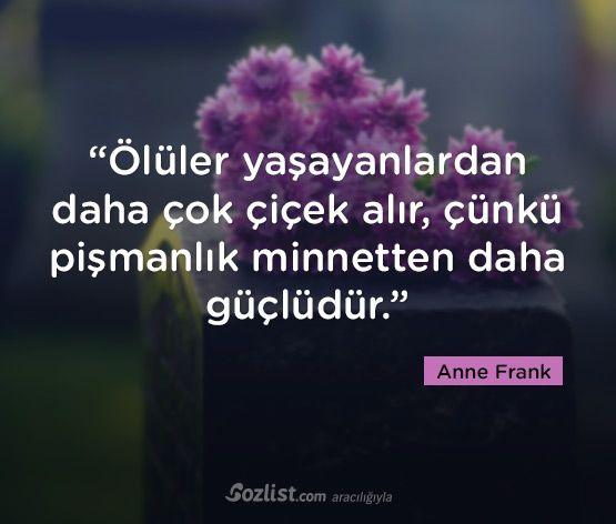 """""""Ölüler yaşayanlardan daha çok çiçek alır, çünkü pişmanlık minnetten daha güçlüdür."""" #anne #frank #sözleri #yazar #şair #kitap #şiir #özlü #anlamlı #sözler"""