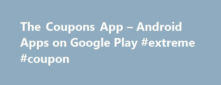 The Coupons App – Android Apps on Google Play #extreme #coupon http://coupons.remmont.com/the-coupons-app-android-apps-on-google-play-extreme-coupon/  #downloadable coupons # Description The #1 App For Coupons Just Got Better! Tens of millions of downloads since 2008! Unbelievable coupons and deals at your favorite stores, restaurants gas stations – coupons always at your fingertips, everywhere you go! TheCouponsApp.com features:★ Mobile coupons and weekly ads are updated daily. Redeem cash…
