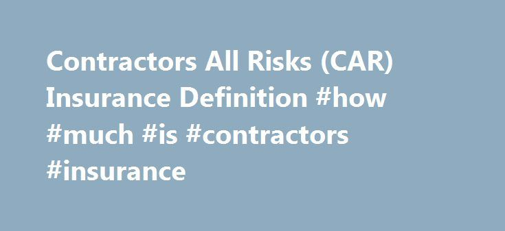 Contractors All Risks (CAR) Insurance Definition #how #much #is #contractors #insurance http://zimbabwe.nef2.com/contractors-all-risks-car-insurance-definition-how-much-is-contractors-insurance/  # Contractors All Risks (CAR) Insurance What is 'Contractors All Risks (CAR) Insurance' Contractors' All Risks (CAR) insurance is an insurance policy that provides coverage for both damage to a property and third-party injury or damage claims. Contractors' all risk (CAR) insurance policies are…