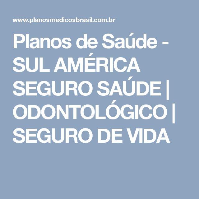 Planos de Saúde  - SUL AMÉRICA SEGURO SAÚDE | ODONTOLÓGICO | SEGURO DE VIDA