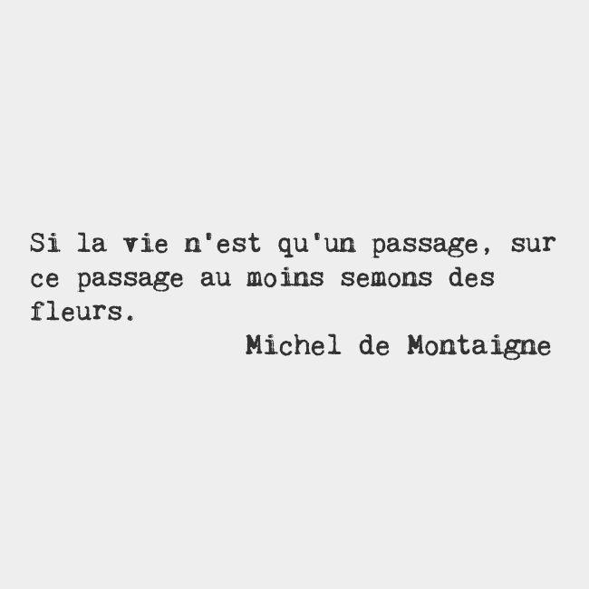 SI LA VIE N'EST QU'UN PASSAGE, SUR CE PASSAGE AU MOINS SEMONS DES FLEURS. IF LIFE IS NOTHING MORE THAN A PASSAGE, LETS'S AT LEAST SOW FLOWERS ALONG IT. ~MICHEL DE MONTAIGNE FRENCH PHILOSOPHER