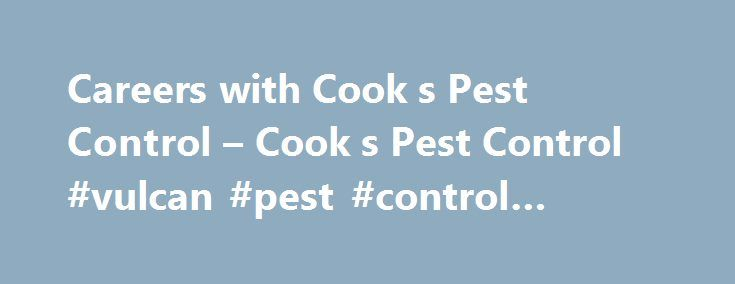 Careers with Cook s Pest Control – Cook s Pest Control #vulcan #pest #control #birmingham http://free.nef2.com/careers-with-cook-s-pest-control-cook-s-pest-control-vulcan-pest-control-birmingham/  # Careers with Cook's Pest Control We are always seeking quality, professional candidates who have a strong will to succeed, excellent work ethic and high ethical standards! With over 85 years in business, Cook's provides a stable work environment with a tremendous opportunity for growth. We strive…