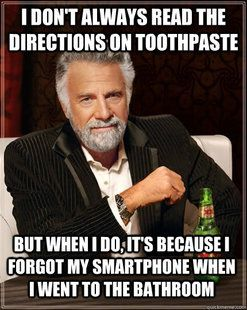 I don't always read the directions on toothpaste, but when I do, it's because I forgot my smartphone when I went to the bathroom http://www.redgage.com/blogs/reallycoolstuff/awesome-memes-volume-10.html