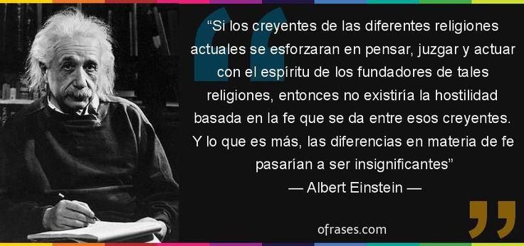 Frases de Albert Einstein - Si los creyentes de las diferentes religiones actuales se esforzaran en pensar, juzgar y actuar con el espíritu de los fundadores de tales religiones, entonces no existiría la hostilidad basada en la fe que se da entre esos creyentes. Y lo que es más, las diferencias en materia de fe pasarían a ser insignificantes