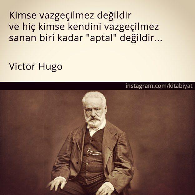 """Kimse vazgeçilmez değildir ve kimse kendini vazgeçilmez sanan biri kadar """"aptal"""" değildir.. / Victor Hugo"""