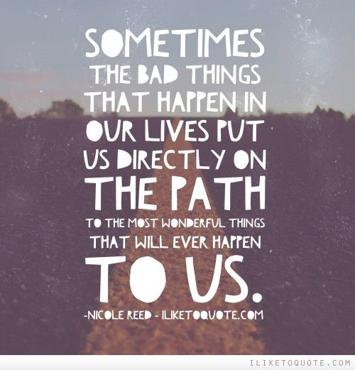 Sometimes the bad things that happen in our lives put us ...