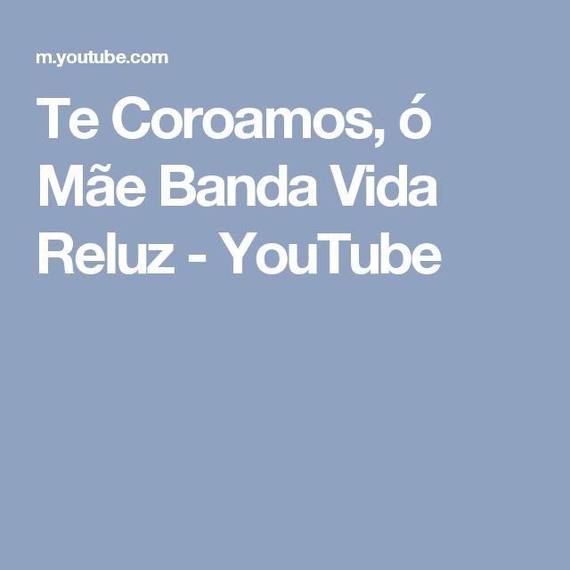 Te Coroamos, ó Mãe   Banda Vida Reluz - YouTube