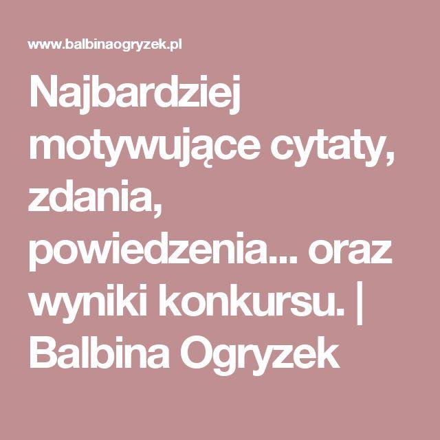 Najbardziej motywujące cytaty, zdania, powiedzenia... oraz wyniki konkursu. | Balbina Ogryzek