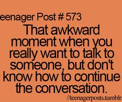 That awkward moment when you really want to talk to someone, but don't know how to continue the conversation. #storyofmylife