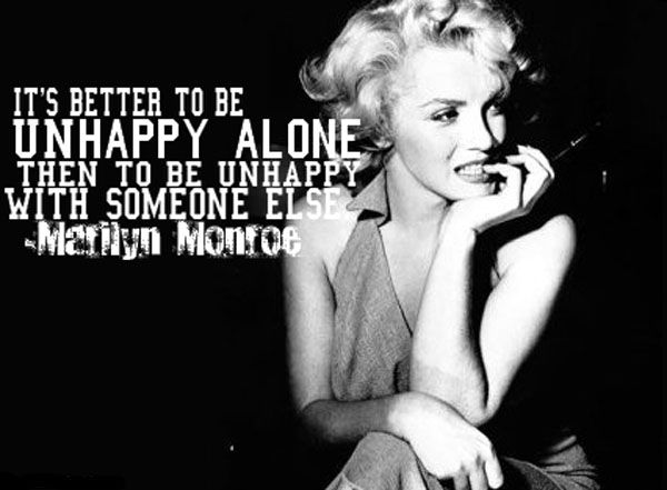 It's better to be unhappy alone then to be unhappy with someone else.     Marilyn Monroe