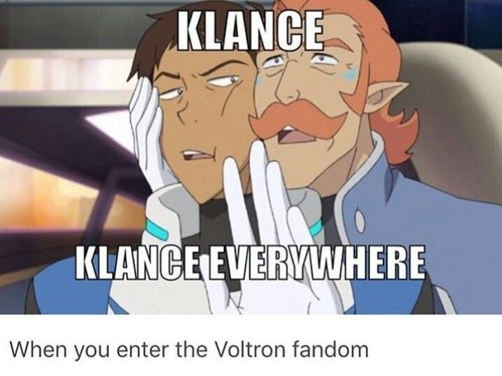 "Klance is the whole reason I joined the voltron fandom. I saw klance fanart and was like ""ooooo who are these people? I need to find out where these boys are from"""