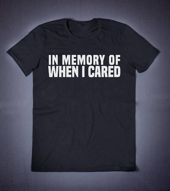 In Memory Of When I Cared Sarcastic T Shirt  Funny Slogan