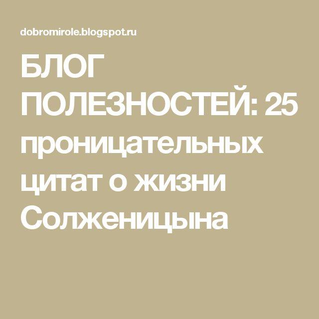 БЛОГ ПОЛЕЗНОСТЕЙ: 25 проницательных цитат о жизни Солженицына