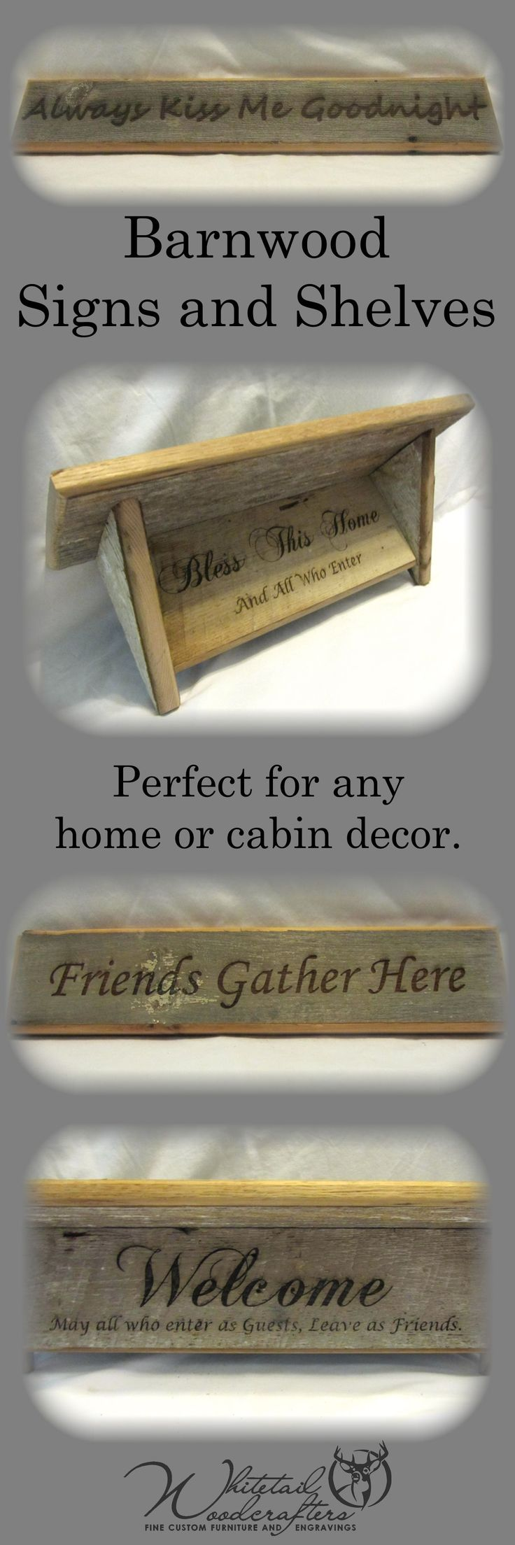 Our barnwood products are perfect to add some rustic decor to your home or cabin! From shelves to doortoppers, we are sure to have exactly what you are looking for! We can custom engrave any quote or saying to any of our barnwood products!