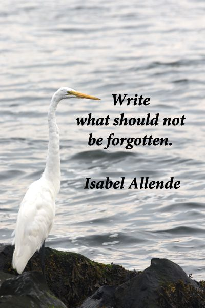 """""""Write what should not be forgotten."""" -- Isabel Allende – Writers know the deep imperative and power of words."""