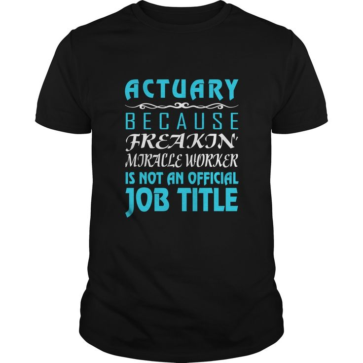 ActuaryActuary Because Freaking Miracle worker is not an official job title.job,title,miracle
