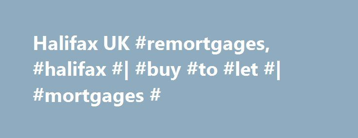Halifax UK #remortgages, #halifax #| #buy #to #let #| #mortgages # http://hong-kong.remmont.com/halifax-uk-remortgages-halifax-buy-to-let-mortgages/  # Buy to let mortgages. Looking for that Buy to Let? Or are you an existing Halifax Buy to Let customer and wanting to switch to a new deal or borrow more. We have a range of Buy to Let offers. A quick overview of Buy to Let mortgages: Long term investment – finding that first property to rent out or expanding your rental property portfolio…
