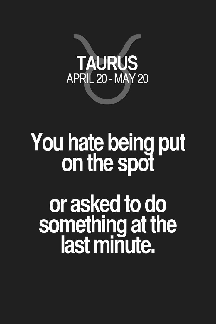 You hate being put on the spol or asked to do something at the last minute. Taurus | Taurus Quotes | Taurus Zodiac Signs