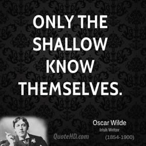 Only the shallow know themselves. ~Oscar Wilde quote