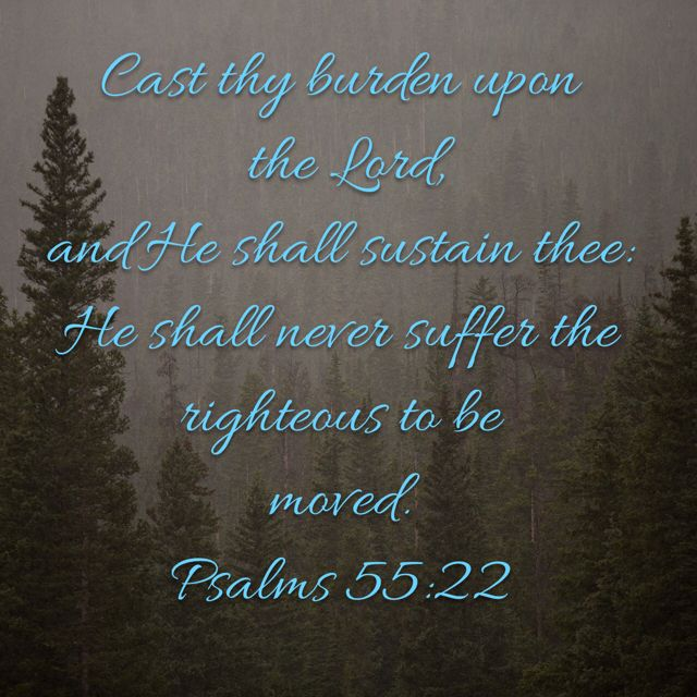 Cast your Burden upon The LORD and He will Sustain you. He will Never Suffer the Righteous to be Moved.-----