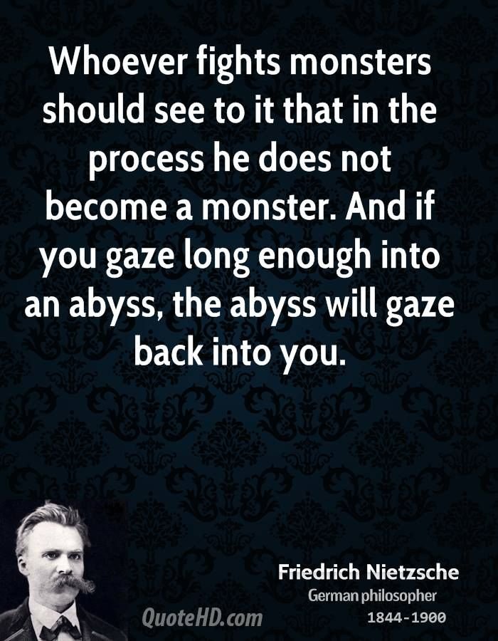 """Whoever fights monsters should see to it that in the process he does not become a monster. And if you gaze long enough into an abyss, the abyss will gaze back into you."" - Friedrich Nietzsche"