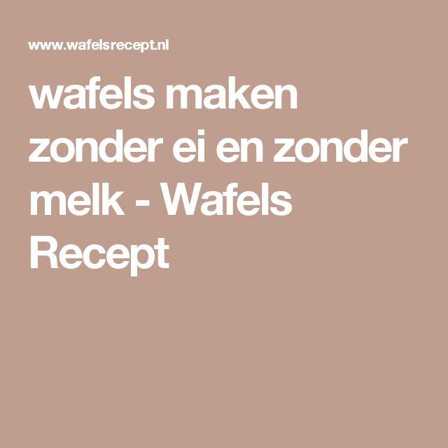 wafels maken zonder ei en zonder melk - Wafels Recept