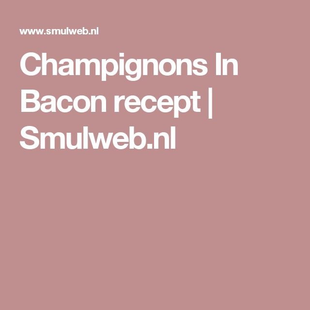 Champignons In Bacon recept | Smulweb.nl