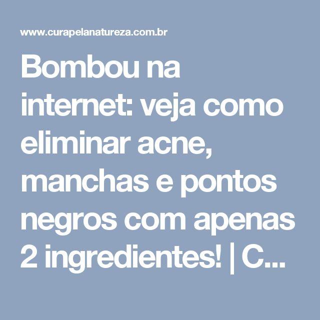 Bombou na internet: veja como eliminar acne, manchas e pontos negros com apenas 2 ingredientes! | Cura pela Natureza