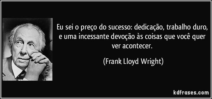 Eu sei o preço do sucesso: dedicação, trabalho duro, e uma incessante devoção às coisas que você quer ver acontecer. (Frank Lloyd Wright)