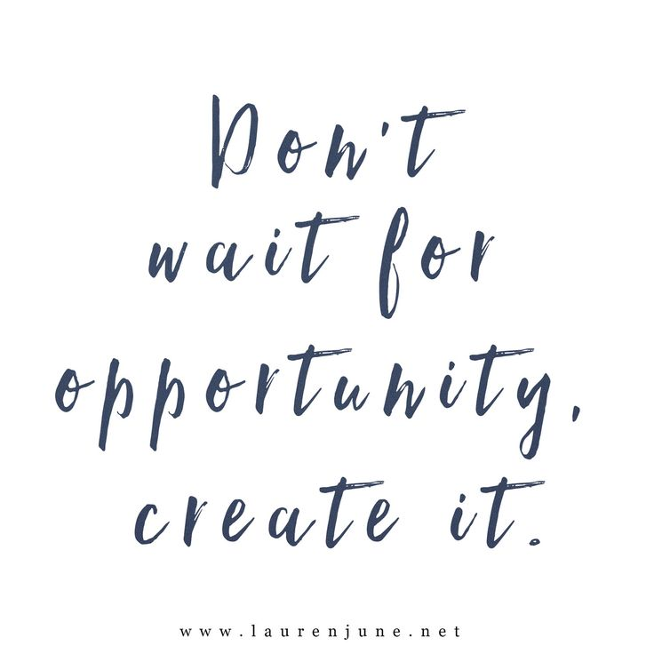 Don't wait for opportunities. Create them for yourself.