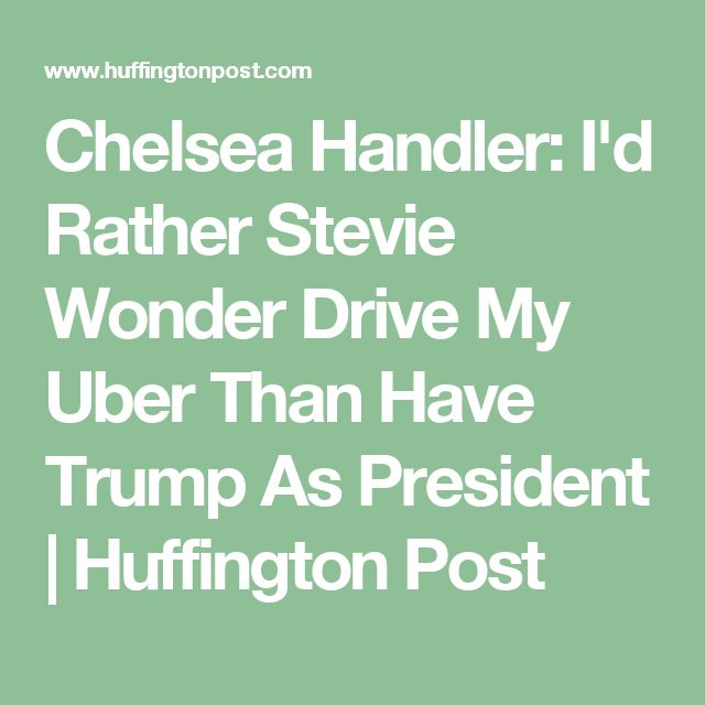 Chelsea Handler: I'd Rather Stevie Wonder Drive My Uber Than Have Trump As President | Huffington Post