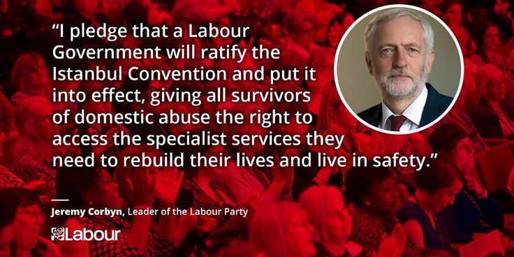 """""""I pledge that a Labour Government will ratify the Istanbul Convention and put it into effect, giving all survivors of domestic abuse the right to access the specialist services they need to rebuild their lives and live in safety."""" - Jeremy Corbyn, Leader of the Labour Party"""
