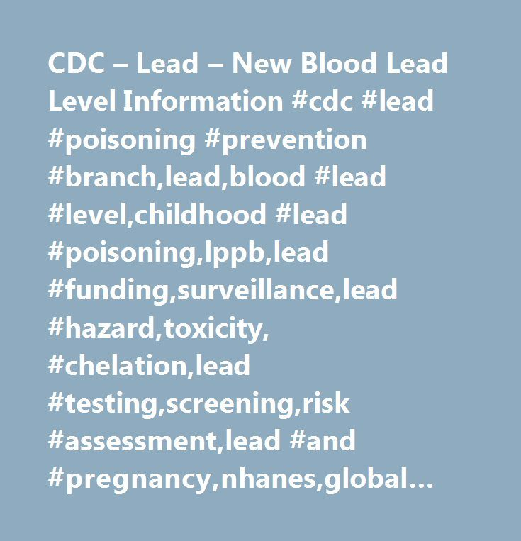 CDC – Lead – New Blood Lead Level Information #cdc #lead #poisoning #prevention #branch,lead,blood #lead #level,childhood #lead #poisoning,lppb,lead #funding,surveillance,lead #hazard,toxicity, #chelation,lead #testing,screening,risk #assessment,lead #and #pregnancy,nhanes,global #lead, #international #lead,lead #research,ables,lead #policy,lead #safe #housing,lead #legislation, #lead-based #paint,lead #remediation,lead #funding,lead #grants,lead #resources,hud,epa,lead #educational…