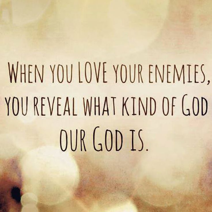When you love your enemies, you reveal what kind of God our God is.