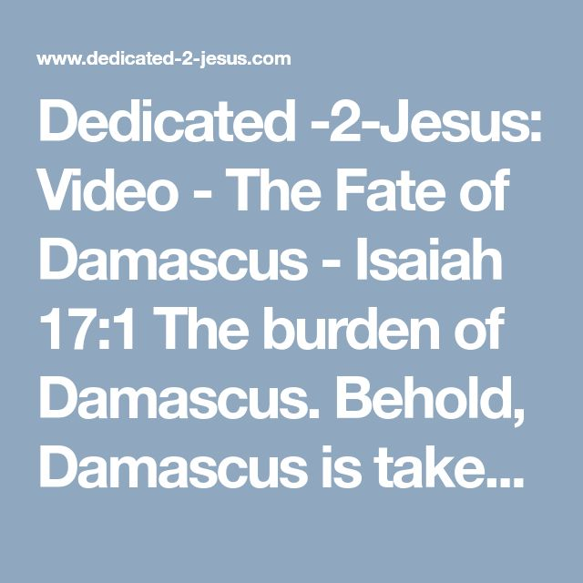 Dedicated -2-Jesus: Video - The Fate of Damascus - Isaiah 17:1 The burden of Damascus. Behold, Damascus is taken away from being a city, and it shall be a ruinous heap