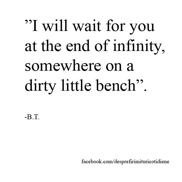 """""""I will wait for you at the end of infinity, somewhere on a dirty little bench"""".   Love quotes for the ones that think that love can conquer all. #love #quote #waiting #infinity"""