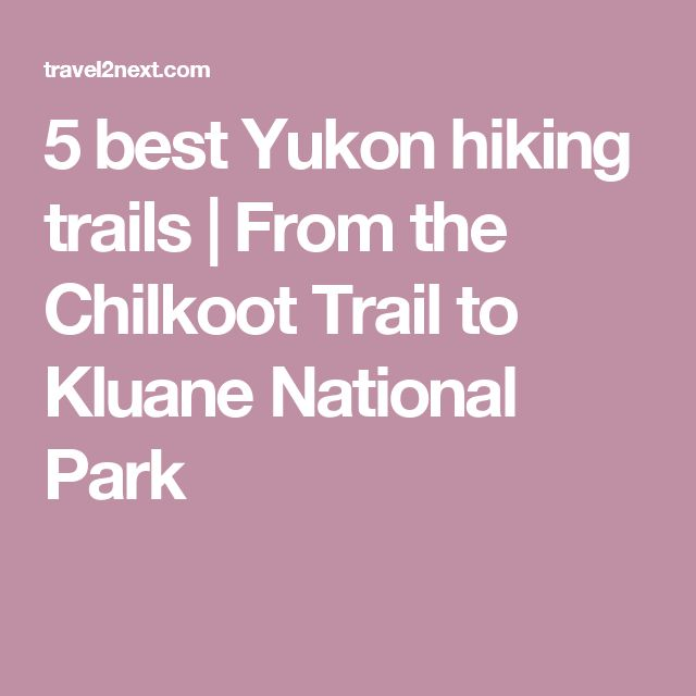 5 best Yukon hiking trails | From the Chilkoot Trail to Kluane National Park
