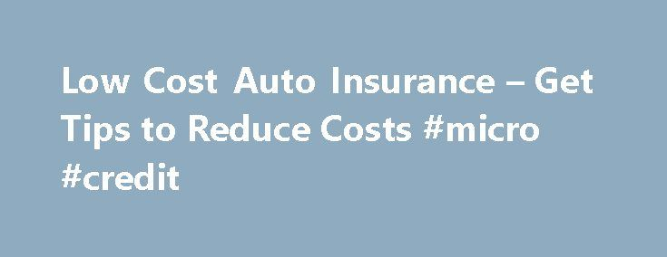 Low Cost Auto Insurance – Get Tips to Reduce Costs #micro #credit http://insurance.remmont.com/low-cost-auto-insurance-get-tips-to-reduce-costs-micro-credit/  #low cost auto insurance # Low Cost Auto Insurance Tips If you are part of the average American family, chances are that the cost of car insurance is becoming more and more of an issue for you. Well, likewise, there are a growing number of people looking for low cost auto insurance. However, certain questions […]The post Low Cost Auto…