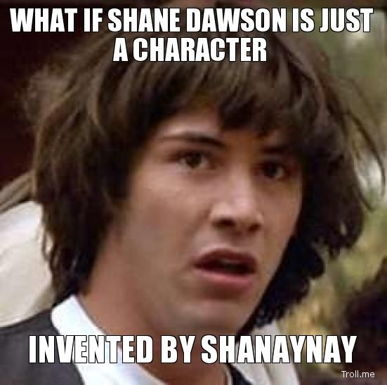 WHAT IF SHANE DAWSON IS JUST A CHARACTER, INVENTED BY SHANAYNAY ...