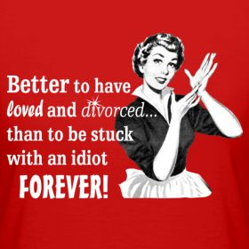 Better to have loved and divorced than to be stuck with an idiot FOREVER!