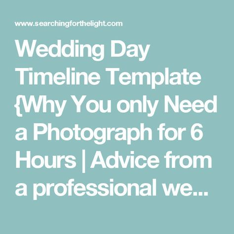 Wedding Day Timeline Template {Why You only Need a Photograph for 6 Hours | Advice from a professional wedding photographer} — Searching for the Light Photography