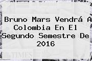 http://tecnoautos.com/wp-content/uploads/imagenes/tendencias/thumbs/bruno-mars-vendra-a-colombia-en-el-segundo-semestre-de-2016.jpg Bruno Mars. Bruno Mars vendrá a Colombia en el segundo semestre de 2016, Enlaces, Imágenes, Videos y Tweets - http://tecnoautos.com/actualidad/bruno-mars-bruno-mars-vendra-a-colombia-en-el-segundo-semestre-de-2016/